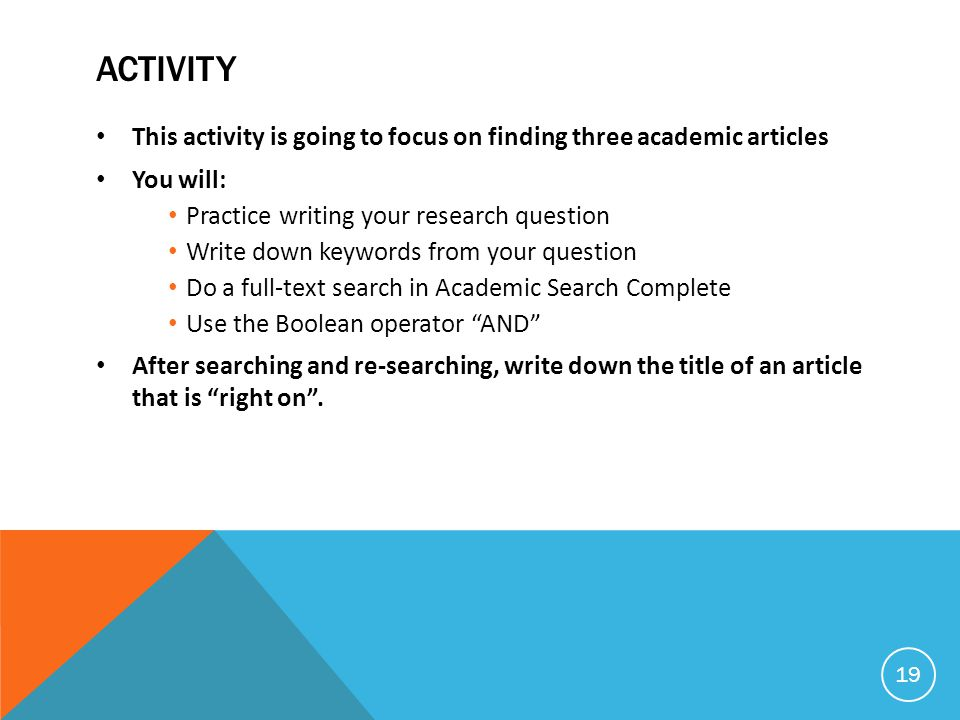 ACTIVITY This activity is going to focus on finding three academic articles You will: Practice writing your research question Write down keywords from