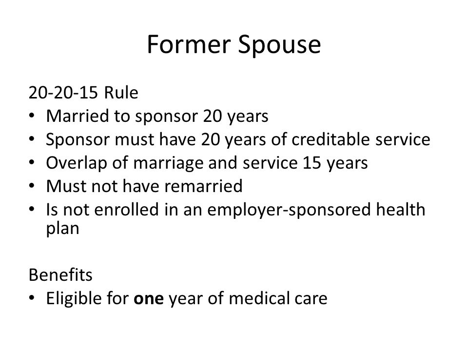 Former Spouse 20-20-15 Rule Married to sponsor 20 years Sponsor must have 20 years of creditable service Overlap of marriage and service 15 years Must