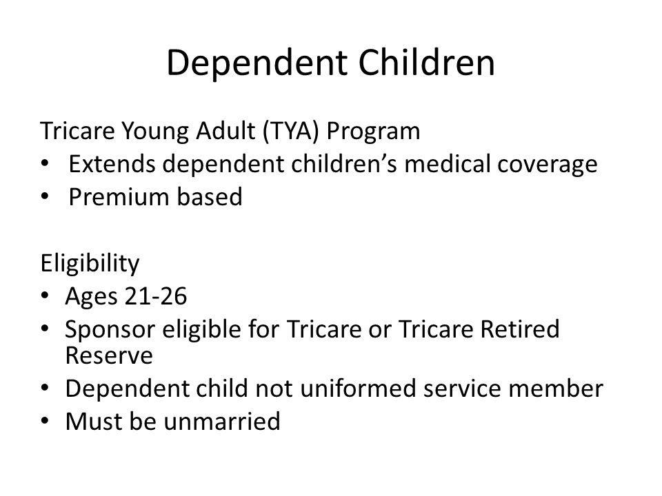 Dependent Children Tricare Young Adult (TYA) Program Extends dependent childrens medical coverage Premium based Eligibility Ages 21-26 Sponsor eligibl