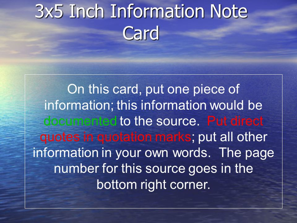 3x5 Inch Information Note Card On this card, put one piece of information; this information would be documented to the source. Put direct quotes in qu