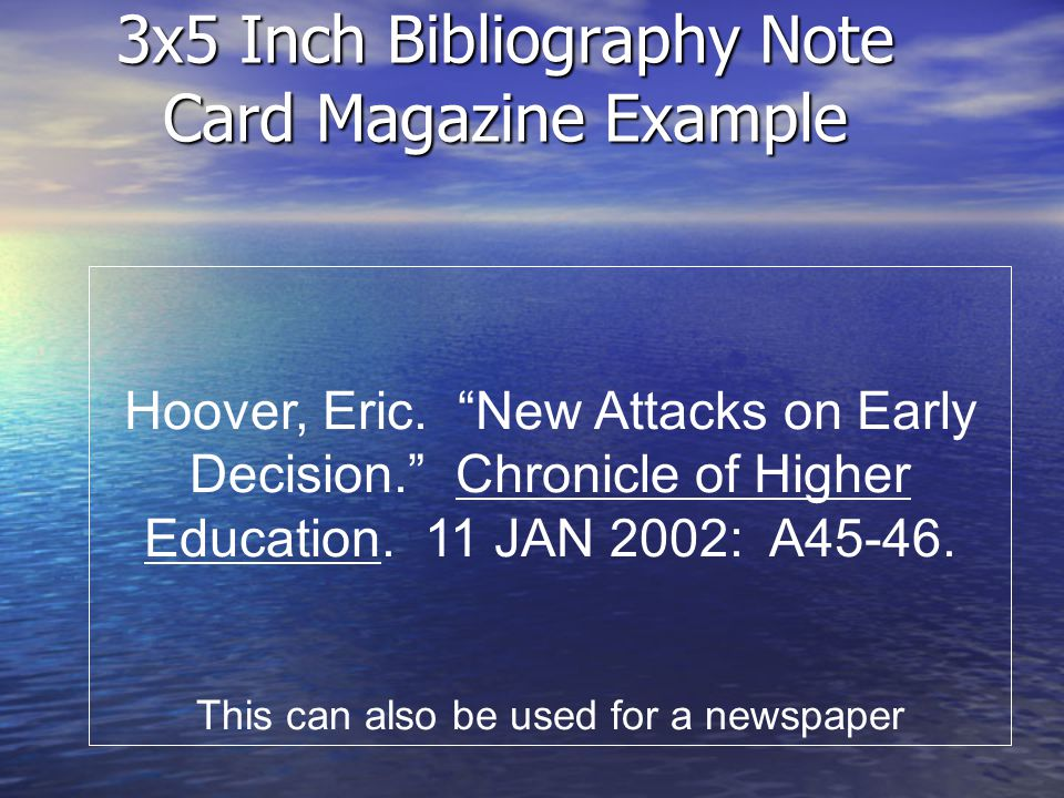 3x5 Inch Bibliography Note Card Magazine Example Hoover, Eric. New Attacks on Early Decision. Chronicle of Higher Education. 11 JAN 2002: A45-46. This