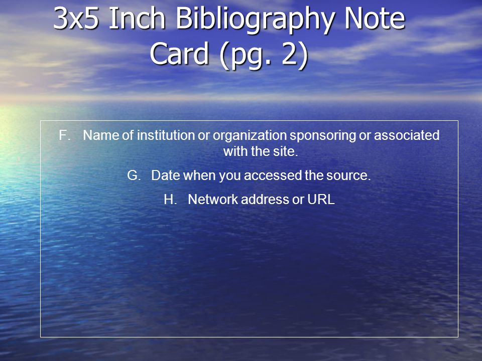 3x5 Inch Bibliography Note Card (pg. 2) F.Name of institution or organization sponsoring or associated with the site. G.Date when you accessed the sou