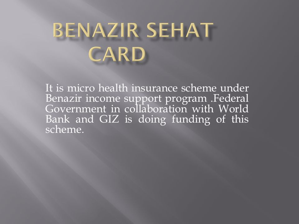 It is micro health insurance scheme under Benazir income support program.Federal Government in collaboration with World Bank and GIZ is doing funding of this scheme.