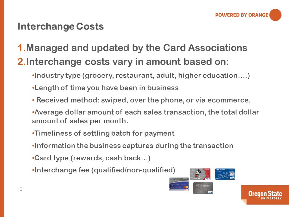 Interchange Costs 1.Managed and updated by the Card Associations 2.Interchange costs vary in amount based on: Industry type (grocery, restaurant, adult, higher education….) Length of time you have been in business Received method: swiped, over the phone, or via ecommerce.