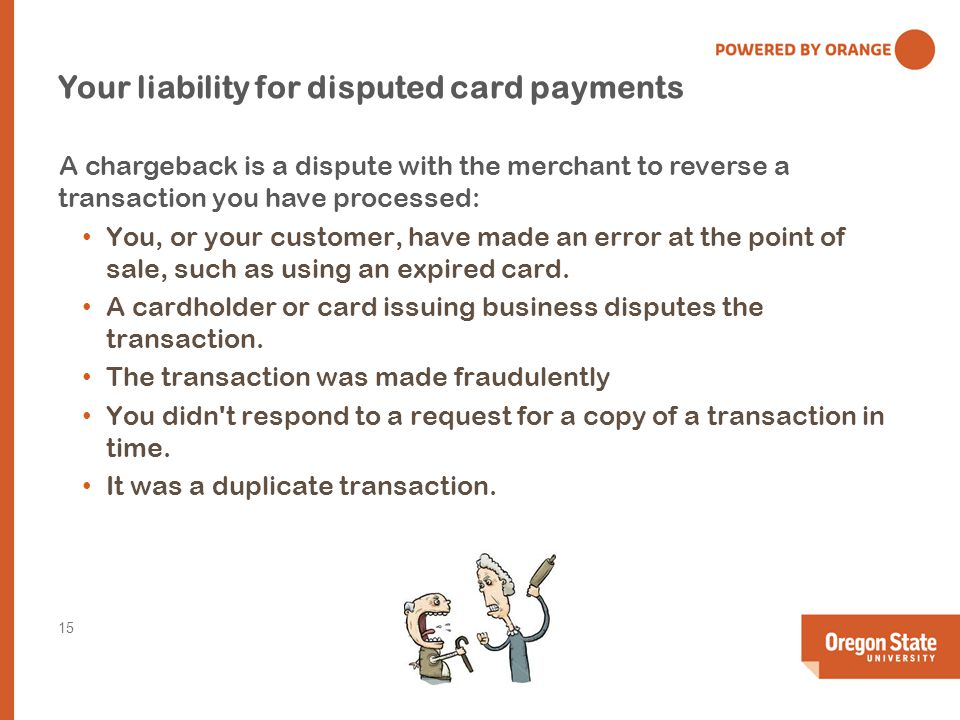 Your liability for disputed card payments A chargeback is a dispute with the merchant to reverse a transaction you have processed: You, or your customer, have made an error at the point of sale, such as using an expired card.