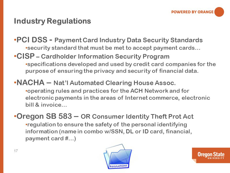 Industry Regulations PCI DSS - Payment Card Industry Data Security Standards security standard that must be met to accept payment cards… CISP – Cardholder Information Security Program specifications developed and used by credit card companies for the purpose of ensuring the privacy and security of financial data.