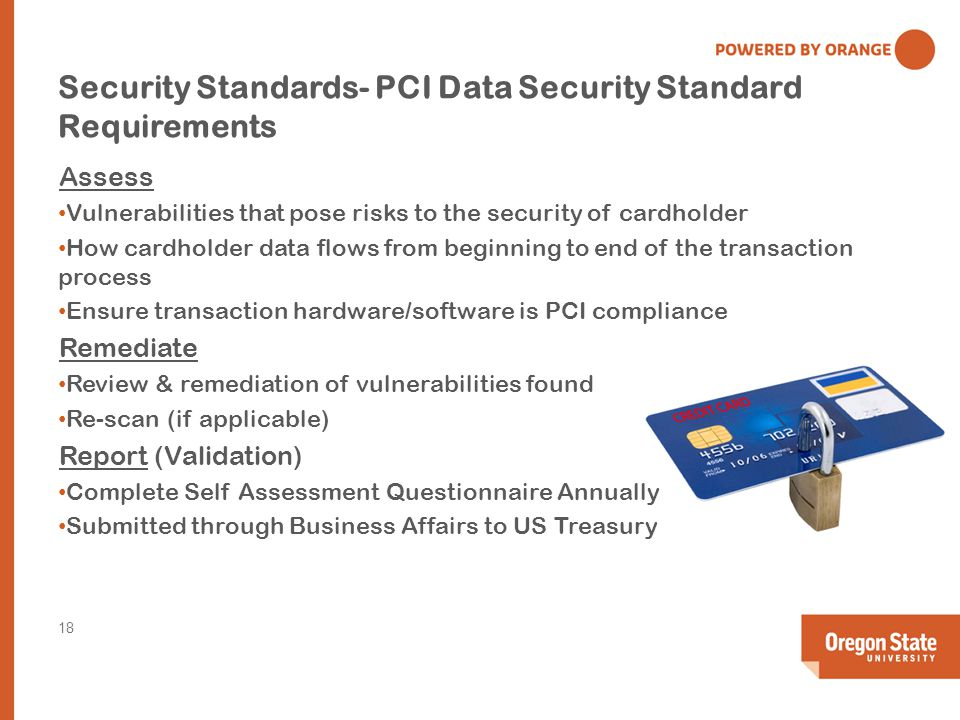 Security Standards- PCI Data Security Standard Requirements Assess Vulnerabilities that pose risks to the security of cardholder How cardholder data flows from beginning to end of the transaction process Ensure transaction hardware/software is PCI compliance Remediate Review & remediation of vulnerabilities found Re-scan (if applicable) Report (Validation) Complete Self Assessment Questionnaire Annually Submitted through Business Affairs to US Treasury 18