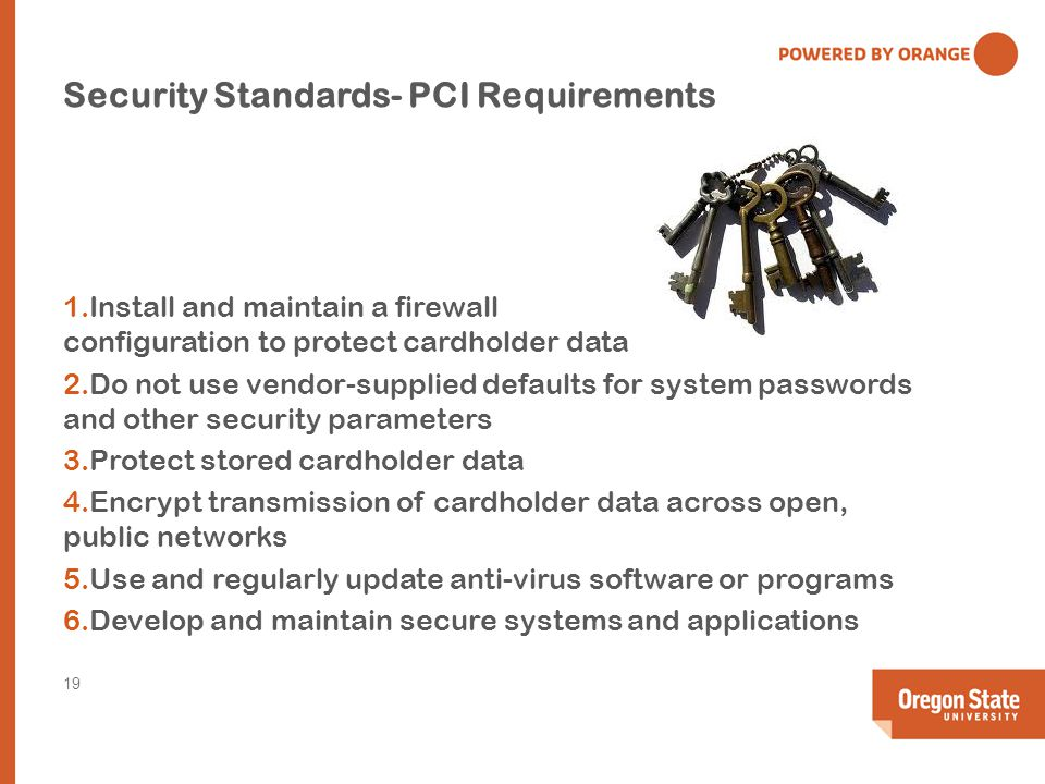 Security Standards- PCI Requirements 1.Install and maintain a firewall configuration to protect cardholder data 2.Do not use vendor-supplied defaults for system passwords and other security parameters 3.Protect stored cardholder data 4.Encrypt transmission of cardholder data across open, public networks 5.Use and regularly update anti-virus software or programs 6.Develop and maintain secure systems and applications 19