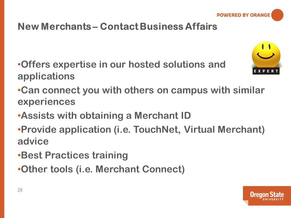 New Merchants – Contact Business Affairs Offers expertise in our hosted solutions and applications Can connect you with others on campus with similar experiences Assists with obtaining a Merchant ID Provide application (i.e.