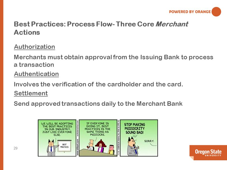 Best Practices: Process Flow- Three Core Merchant Actions Authorization Merchants must obtain approval from the Issuing Bank to process a transaction Authentication Involves the verification of the cardholder and the card.