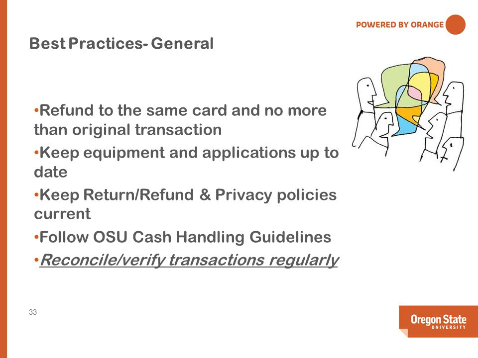 Best Practices- General Refund to the same card and no more than original transaction Keep equipment and applications up to date Keep Return/Refund & Privacy policies current Follow OSU Cash Handling Guidelines Reconcile/verify transactions regularly 33