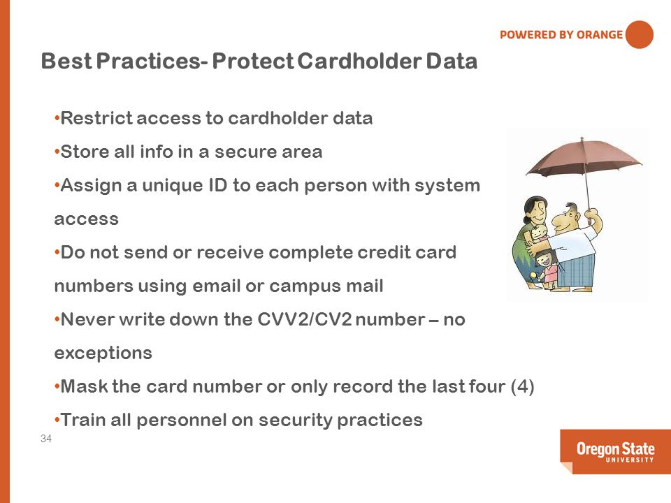 Best Practices- Protect Cardholder Data Restrict access to cardholder data Store all info in a secure area Assign a unique ID to each person with system access Do not send or receive complete credit card numbers using email or campus mail Never write down the CVV2/CV2 number – no exceptions Mask the card number or only record the last four (4) Train all personnel on security practices 34