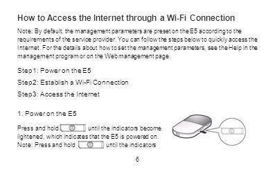 How to Access the Internet through a Wi-Fi Connection Note: By default, the management parameters are preset on the E5 according to the requirements o