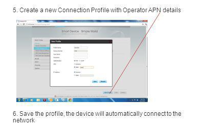 5. Create a new Connection Profile with Operator APN details 6. Save the profile, the device will automatically connect to the network