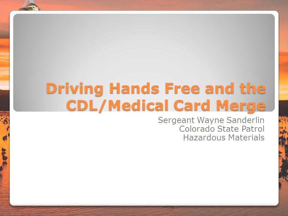 Driving Hands Free and the CDL/Medical Card Merge Sergeant Wayne Sanderlin Colorado State Patrol Hazardous Materials