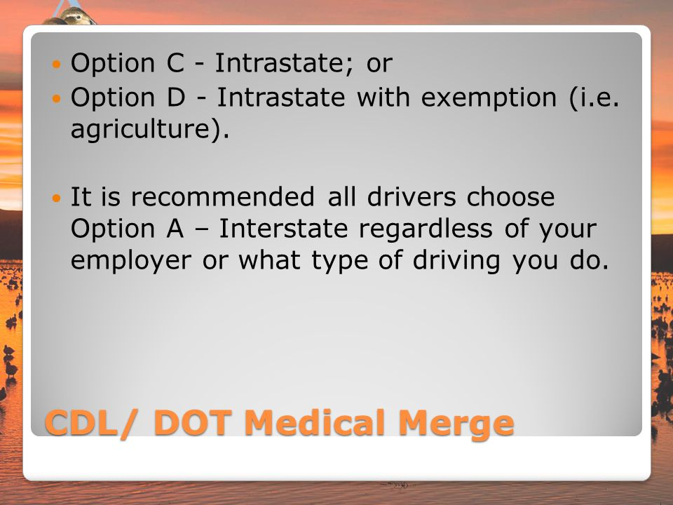 CDL/ DOT Medical Merge Option C - Intrastate; or Option D - Intrastate with exemption (i.e. agriculture). It is recommended all drivers choose Option