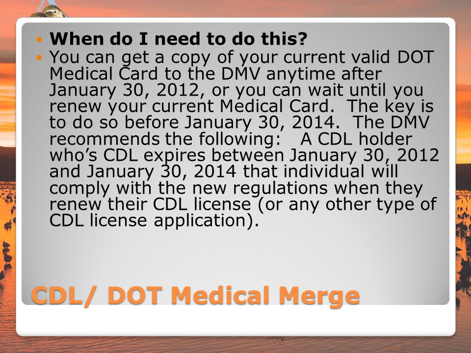 CDL/ DOT Medical Merge When do I need to do this? You can get a copy of your current valid DOT Medical Card to the DMV anytime after January 30, 2012,