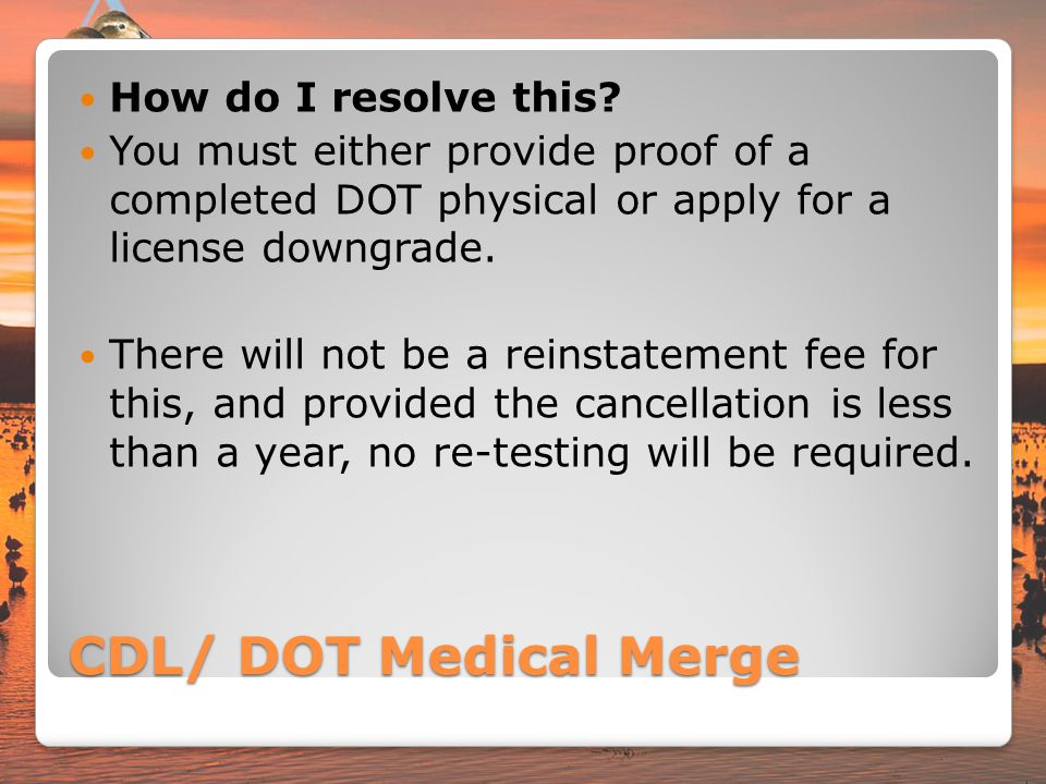 CDL/ DOT Medical Merge How do I resolve this? You must either provide proof of a completed DOT physical or apply for a license downgrade. There will n