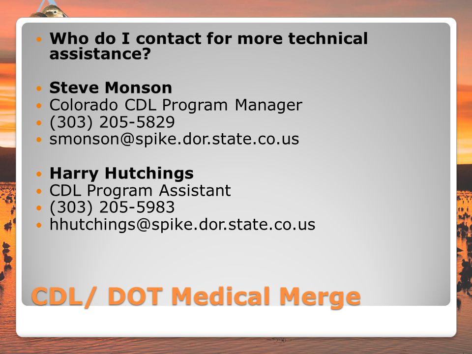 CDL/ DOT Medical Merge Who do I contact for more technical assistance? Steve Monson Colorado CDL Program Manager (303) 205-5829 smonson@spike.dor.stat