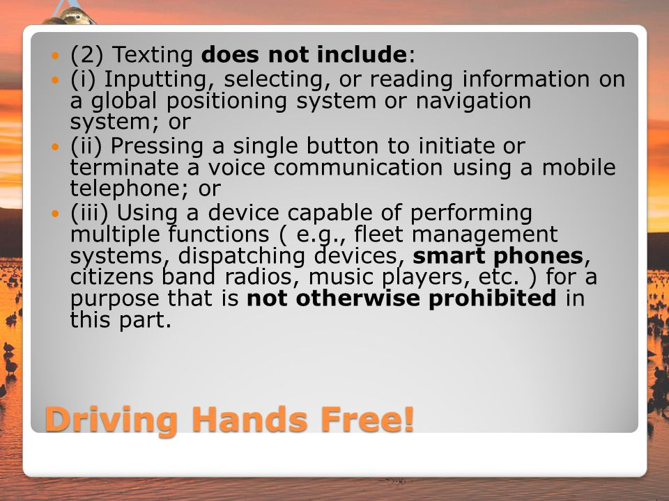 Driving Hands Free! (2) Texting does not include: (i) Inputting, selecting, or reading information on a global positioning system or navigation system