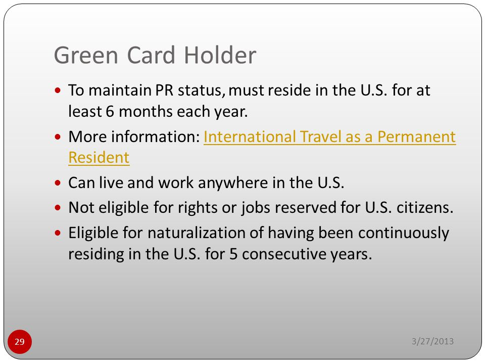 Green Card Holder 3/27/2013 29 To maintain PR status, must reside in the U.S. for at least 6 months each year. More information: International Travel