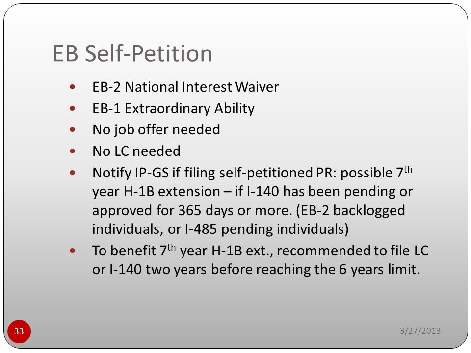 EB Self-Petition 3/27/2013 33 EB-2 National Interest Waiver EB-1 Extraordinary Ability No job offer needed No LC needed Notify IP-GS if filing self-pe