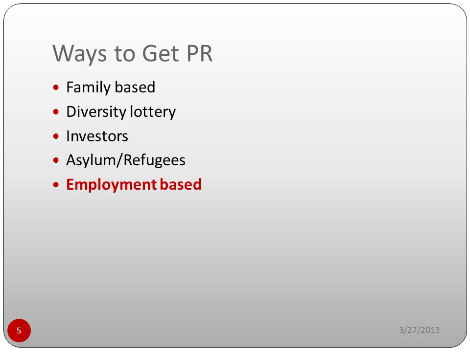 Ways to Get PR 3/27/2013 5 Family based Diversity lottery Investors Asylum/Refugees Employment based