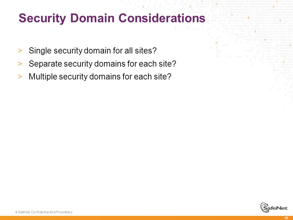 10 © SafeNet Confidential and Proprietary Security Domain Considerations >Single security domain for all sites? >Separate security domains for each si