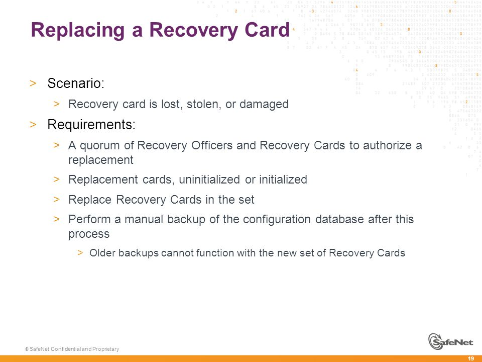 19 © SafeNet Confidential and Proprietary Replacing a Recovery Card >Scenario: >Recovery card is lost, stolen, or damaged >Requirements: >A quorum of