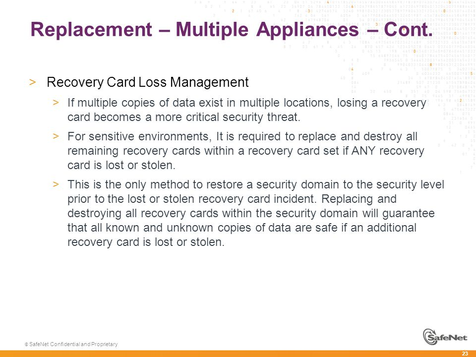 23 © SafeNet Confidential and Proprietary Replacement – Multiple Appliances – Cont. >Recovery Card Loss Management >If multiple copies of data exist i