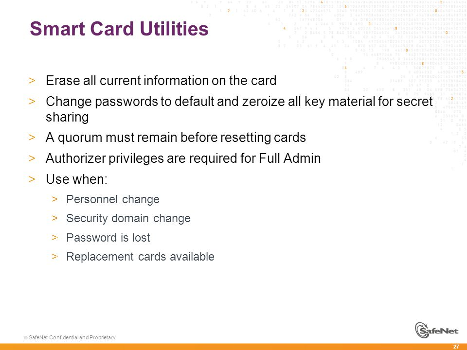 27 © SafeNet Confidential and Proprietary Smart Card Utilities >Erase all current information on the card >Change passwords to default and zeroize all key material for secret sharing >A quorum must remain before resetting cards >Authorizer privileges are required for Full Admin >Use when: >Personnel change >Security domain change >Password is lost >Replacement cards available