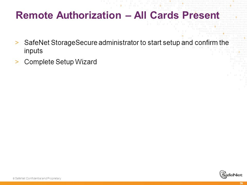 35 © SafeNet Confidential and Proprietary Remote Authorization – All Cards Present >SafeNet StorageSecure administrator to start setup and confirm the inputs >Complete Setup Wizard