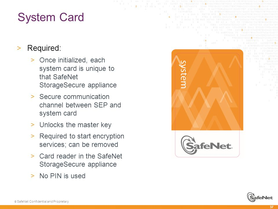 37 © SafeNet Confidential and Proprietary System Card >Required: >Once initialized, each system card is unique to that SafeNet StorageSecure appliance