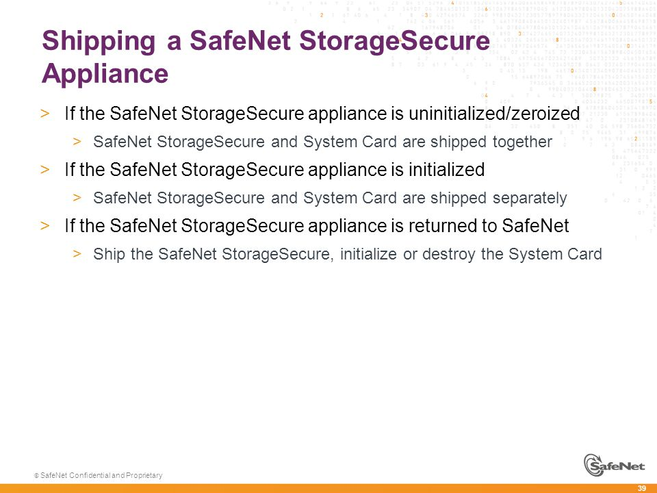 39 © SafeNet Confidential and Proprietary Shipping a SafeNet StorageSecure Appliance >If the SafeNet StorageSecure appliance is uninitialized/zeroized >SafeNet StorageSecure and System Card are shipped together >If the SafeNet StorageSecure appliance is initialized >SafeNet StorageSecure and System Card are shipped separately >If the SafeNet StorageSecure appliance is returned to SafeNet >Ship the SafeNet StorageSecure, initialize or destroy the System Card