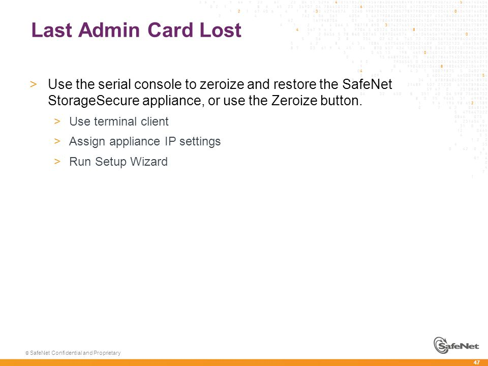 47 © SafeNet Confidential and Proprietary Last Admin Card Lost >Use the serial console to zeroize and restore the SafeNet StorageSecure appliance, or use the Zeroize button.