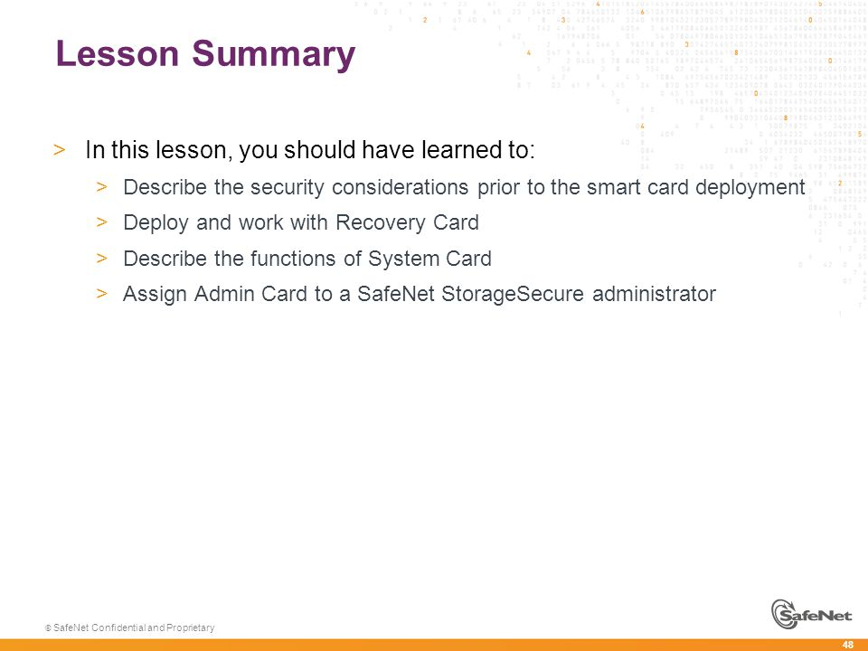 48 © SafeNet Confidential and Proprietary Lesson Summary >In this lesson, you should have learned to: >Describe the security considerations prior to the smart card deployment >Deploy and work with Recovery Card >Describe the functions of System Card >Assign Admin Card to a SafeNet StorageSecure administrator