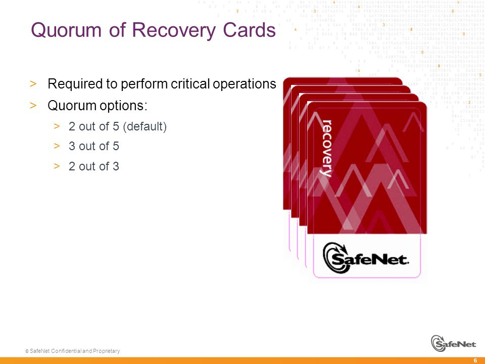 6 © SafeNet Confidential and Proprietary Quorum of Recovery Cards >Required to perform critical operations >Quorum options: >2 out of 5 (default) >3 out of 5 >2 out of 3