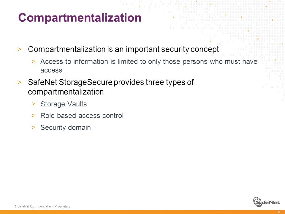 8 © SafeNet Confidential and Proprietary Compartmentalization >Compartmentalization is an important security concept >Access to information is limited to only those persons who must have access >SafeNet StorageSecure provides three types of compartmentalization >Storage Vaults >Role based access control >Security domain