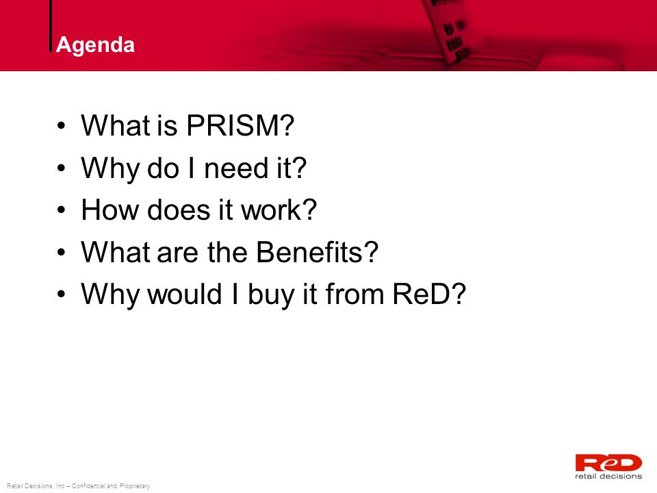 Retail Decisions, Inc – Confidential and Proprietary Retail Decisions, Inc – Confidential & Proprietary What is PRISM PRISM is a software solution or hosted service to financial institutions, processors and switches for prevent payment fraud prevention ReD protects transactions in Real Time (RT) or Near Real Time (NRT) and works against any acceptance channel The PRISM Product Suite combines: –Complex Business Rules Engine with full business user control –Custom trained Neural networks –Alert Case Management –Workflow –Monitoring and Reporting –Analytics products for strategy development –CPP/POC detection