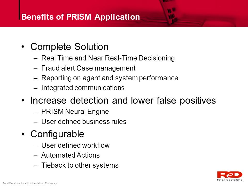 Retail Decisions, Inc – Confidential and Proprietary Benefits of PRISM Application Complete Solution –Real Time and Near Real-Time Decisioning –Fraud