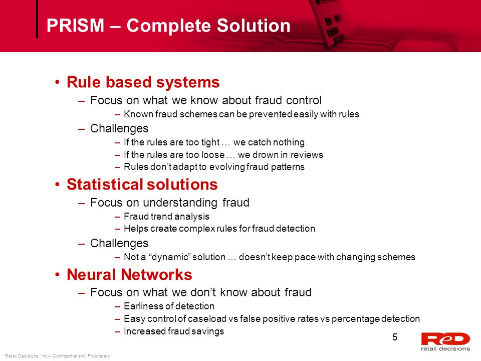 Retail Decisions, Inc – Confidential and Proprietary PRISM ® Products PRISM Real Time –Real-Time Transaction Decisioning PRISM Credit and Debit –Credit and Debit Card Fraud Detection PRISM Merchant –Merchant Risk Management PRISM AML –Anti Money Laundering PRISM RulesPlus –Intelligent Rule Development and Testing PRISM PinPoint –Point of Compromise detection ReD Shield –Real-time CNP fraud prevention