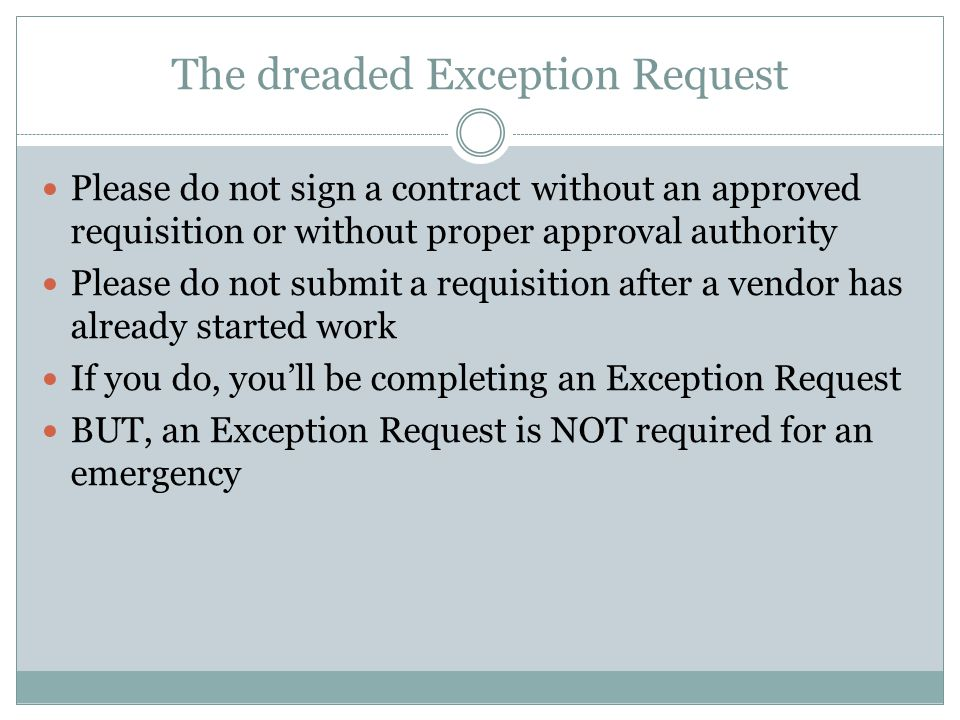 The dreaded Exception Request Please do not sign a contract without an approved requisition or without proper approval authority Please do not submit a requisition after a vendor has already started work If you do, youll be completing an Exception Request BUT, an Exception Request is NOT required for an emergency
