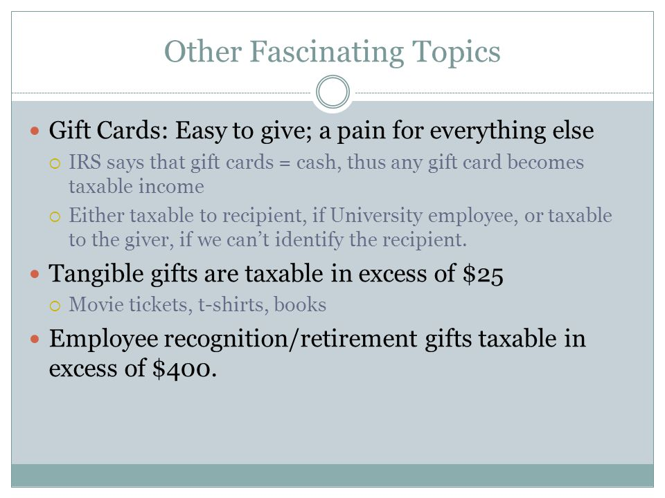 Other Fascinating Topics Gift Cards: Easy to give; a pain for everything else IRS says that gift cards = cash, thus any gift card becomes taxable income Either taxable to recipient, if University employee, or taxable to the giver, if we cant identify the recipient.