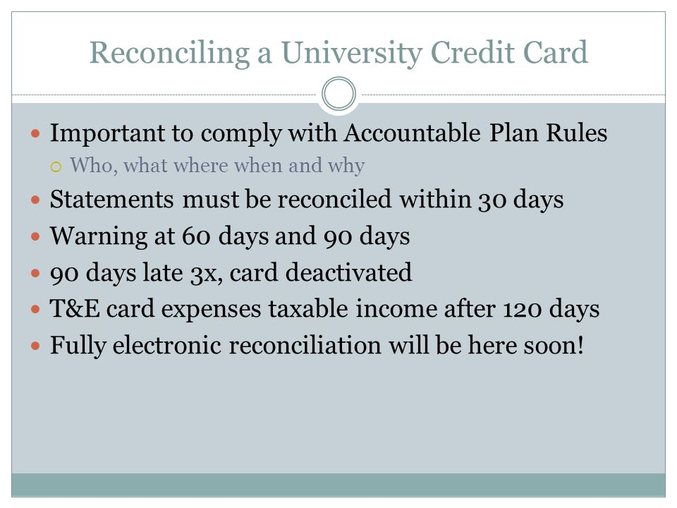 Reconciling a University Credit Card Important to comply with Accountable Plan Rules Who, what where when and why Statements must be reconciled within 30 days Warning at 60 days and 90 days 90 days late 3x, card deactivated T&E card expenses taxable income after 120 days Fully electronic reconciliation will be here soon!