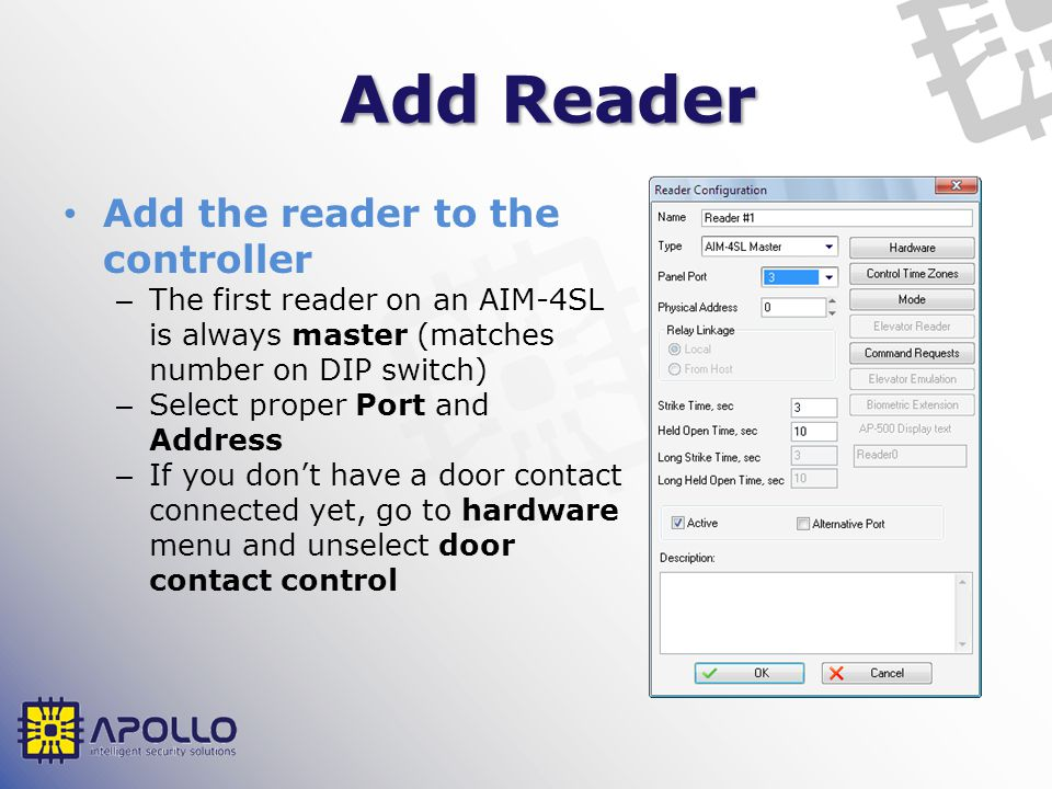 Add Reader Add the reader to the controller – The first reader on an AIM-4SL is always master (matches number on DIP switch) – Select proper Port and Address – If you dont have a door contact connected yet, go to hardware menu and unselect door contact control