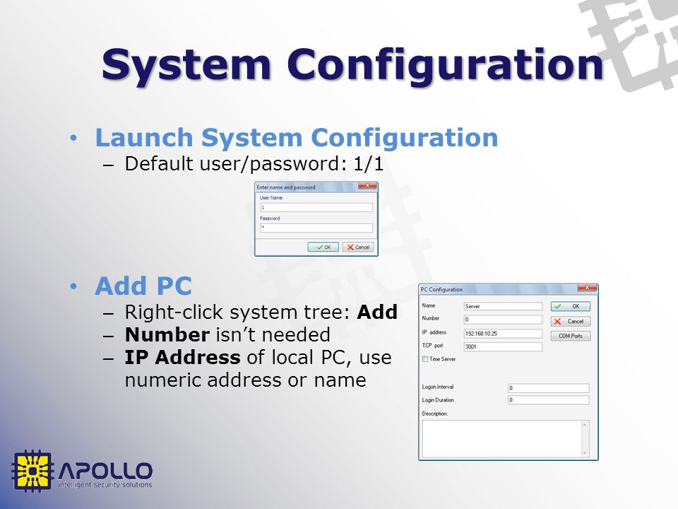 System Configuration Launch System Configuration – Default user/password: 1/1 Add PC – Right-click system tree: Add – Number isnt needed – IP Address of local PC, use numeric address or name