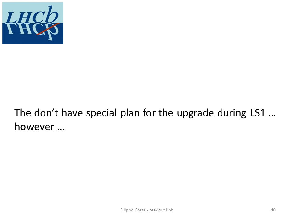 Filippo Costa - readout link40 The dont have special plan for the upgrade during LS1 … however …