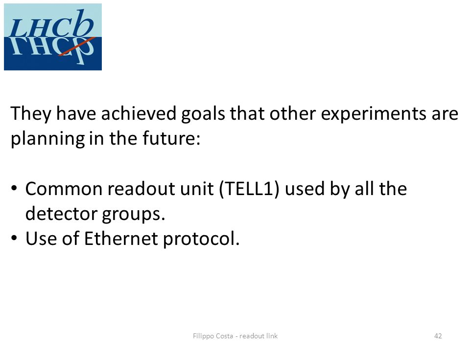 Filippo Costa - readout link42 They have achieved goals that other experiments are planning in the future: Common readout unit (TELL1) used by all the detector groups.