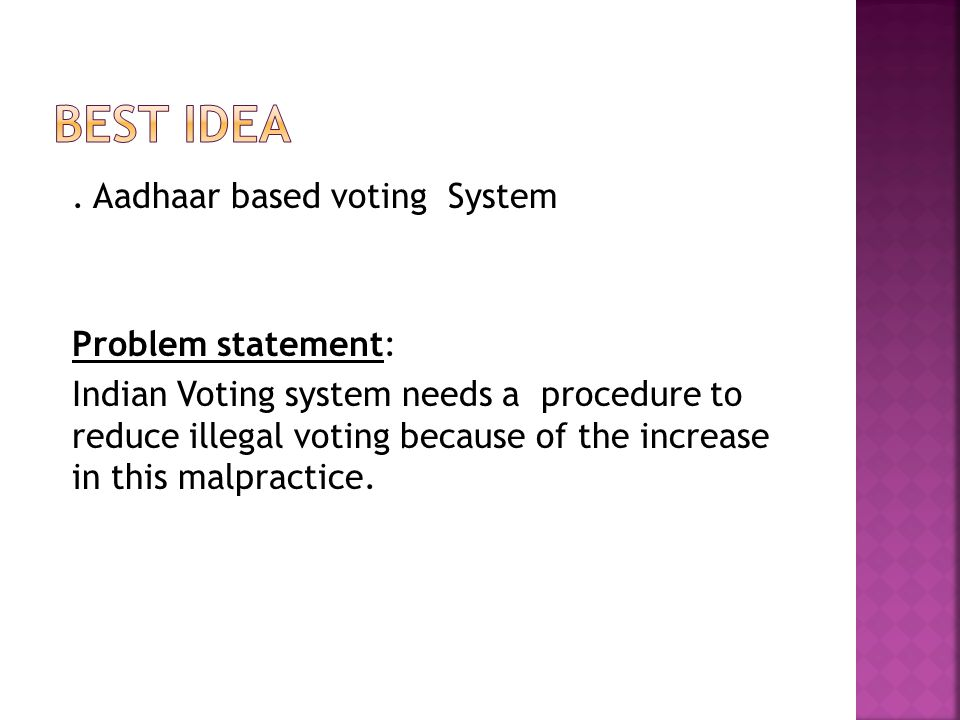 . Aadhaar based voting System Problem statement: Indian Voting system needs a procedure to reduce illegal voting because of the increase in this malpractice.