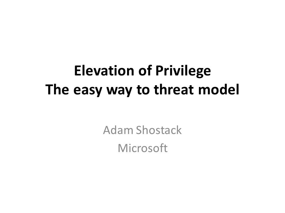 Elevation of Privilege The easy way to threat model Adam Shostack Microsoft